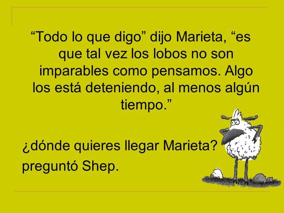 Todo lo que digo dijo Marieta, es que tal vez los lobos no son imparables como pensamos. Algo los está deteniendo, al menos algún tiempo.