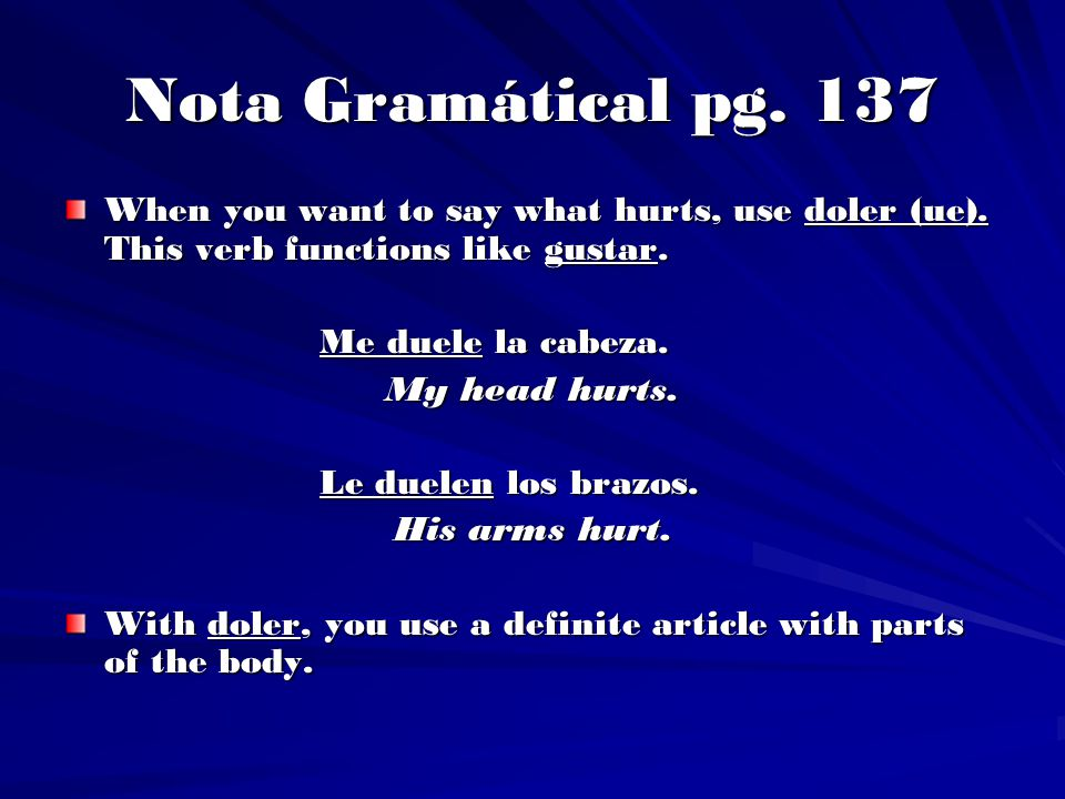 Nota Gramátical pg. 137 When you want to say what hurts, use doler (ue). This verb functions like gustar.