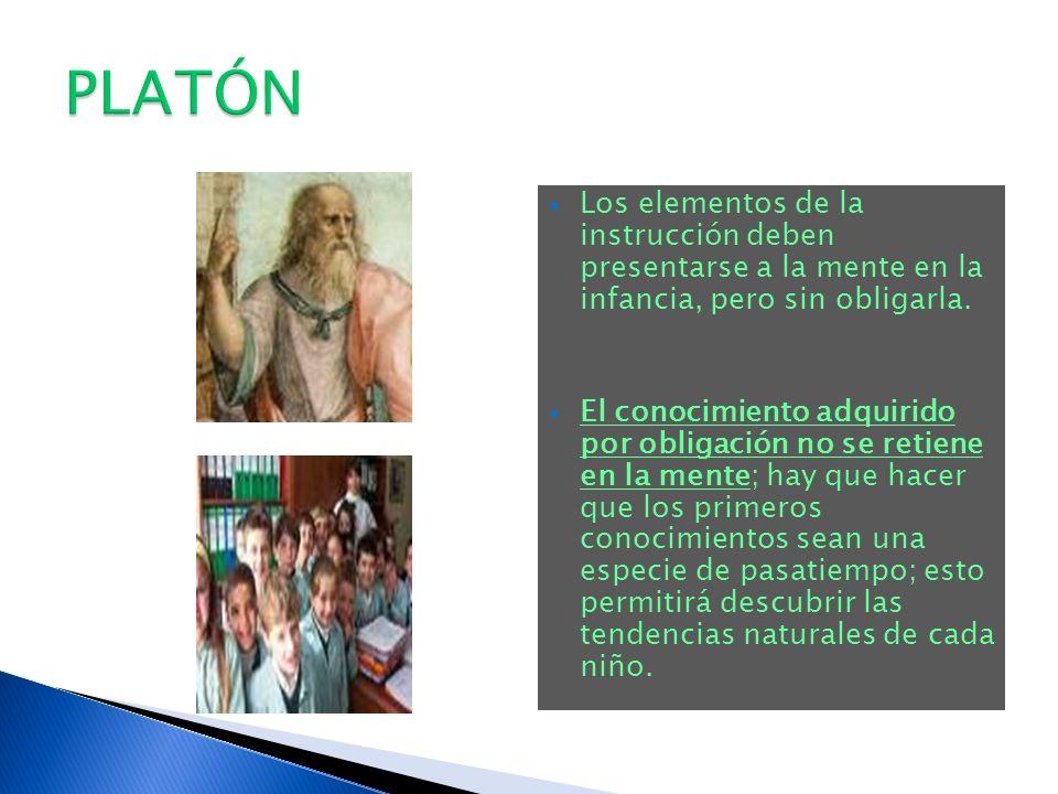 PLATÓN Los elementos de la instrucción deben presentarse a la mente en la infancia, pero sin obligarla.