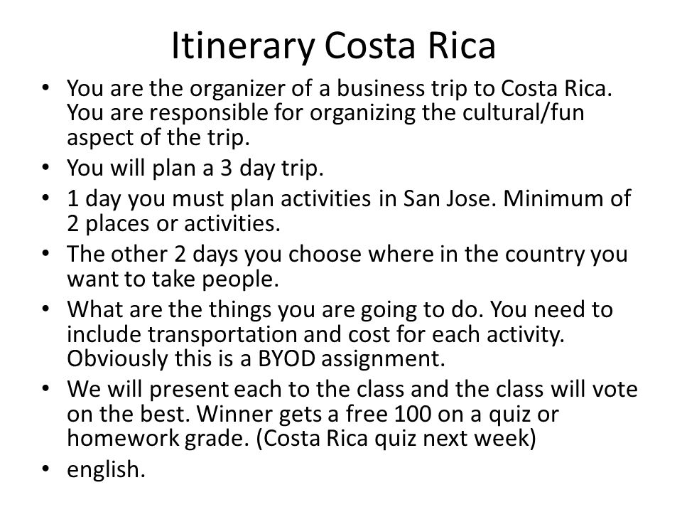 Itinerary Costa Rica You are the organizer of a business trip to Costa Rica. You are responsible for organizing the cultural/fun aspect of the trip.