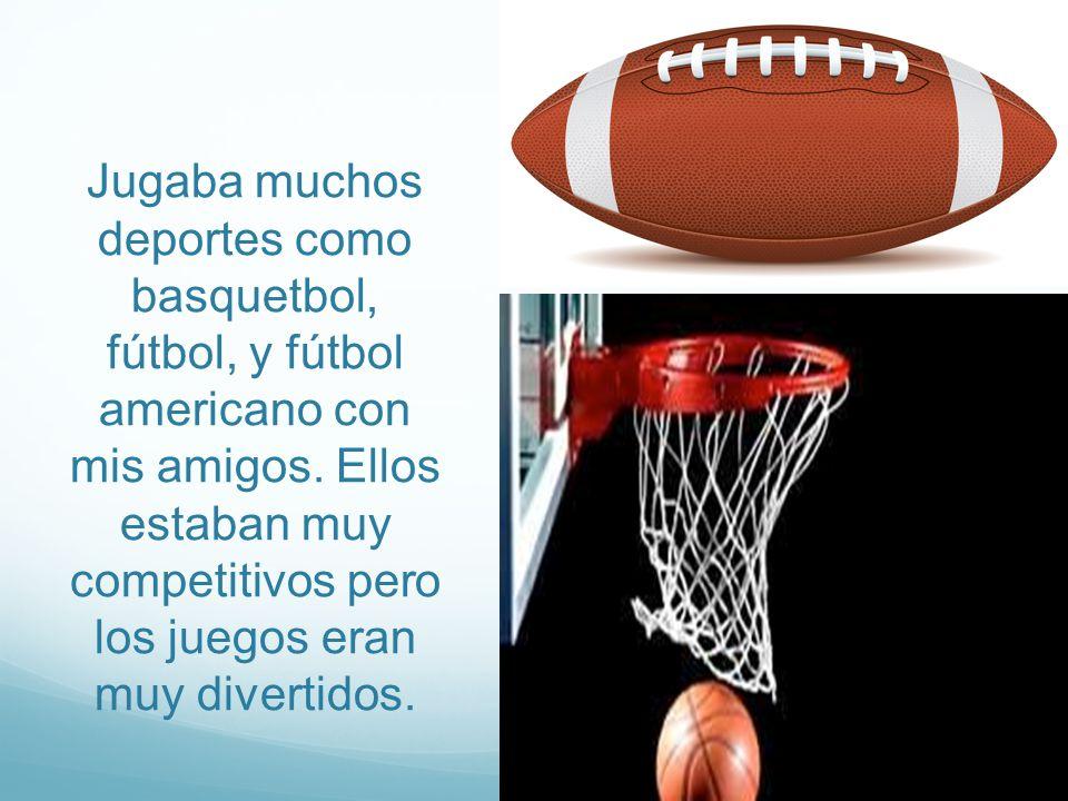 Jugaba muchos deportes como basquetbol, fútbol, y fútbol americano con mis amigos.