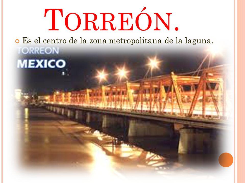 Torreón. Es el centro de la zona metropolitana de la laguna.