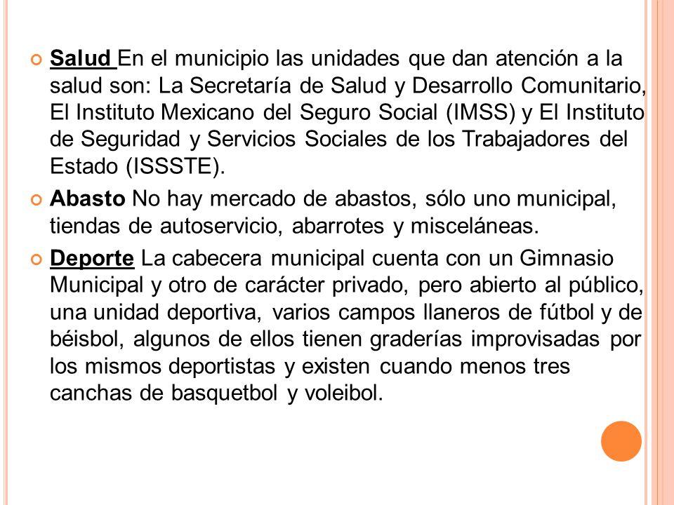 Salud En el municipio las unidades que dan atención a la salud son: La Secretaría de Salud y Desarrollo Comunitario, El Instituto Mexicano del Seguro Social (IMSS) y El Instituto de Seguridad y Servicios Sociales de los Trabajadores del Estado (ISSSTE).