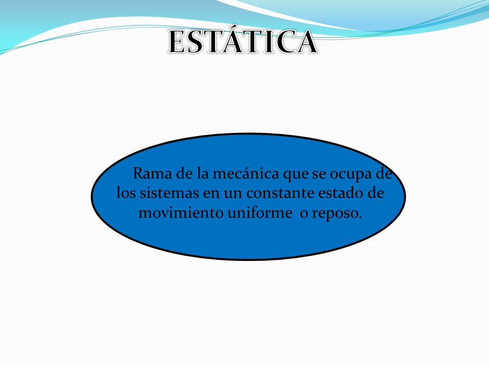 ESTÁTICA Rama de la mecánica que se ocupa de los sistemas en un constante estado de movimiento uniforme o reposo.