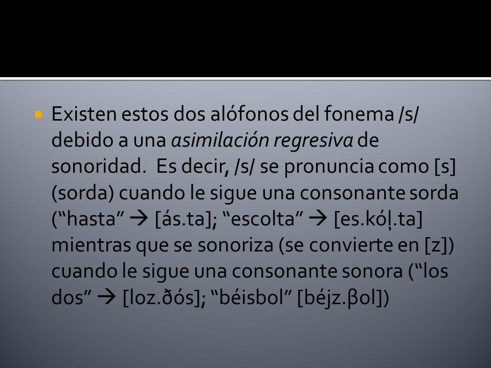 Existen estos dos alófonos del fonema /s/ debido a una asimilación regresiva de sonoridad.