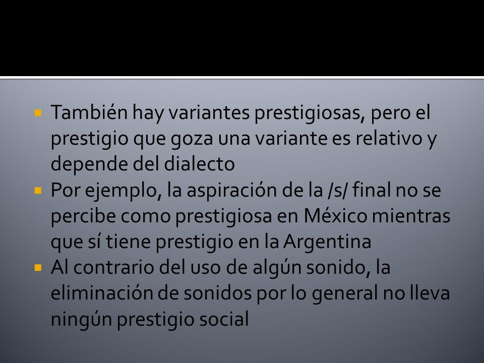 También hay variantes prestigiosas, pero el prestigio que goza una variante es relativo y depende del dialecto