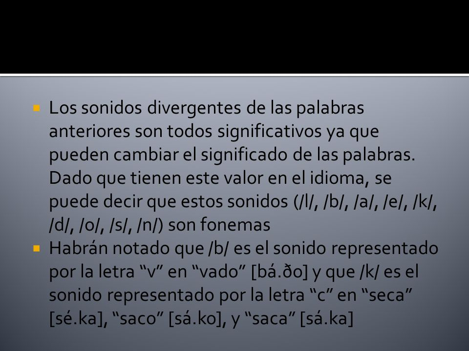 Los sonidos divergentes de las palabras anteriores son todos significativos ya que pueden cambiar el significado de las palabras. Dado que tienen este valor en el idioma, se puede decir que estos sonidos (/l/, /b/, /a/, /e/, /k/, /d/, /o/, /s/, /n/) son fonemas