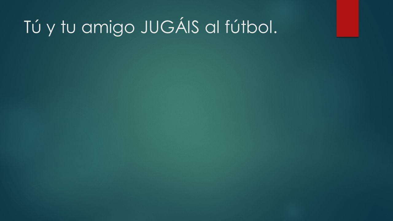 Tú y tu amigo JUGÁIS al fútbol.