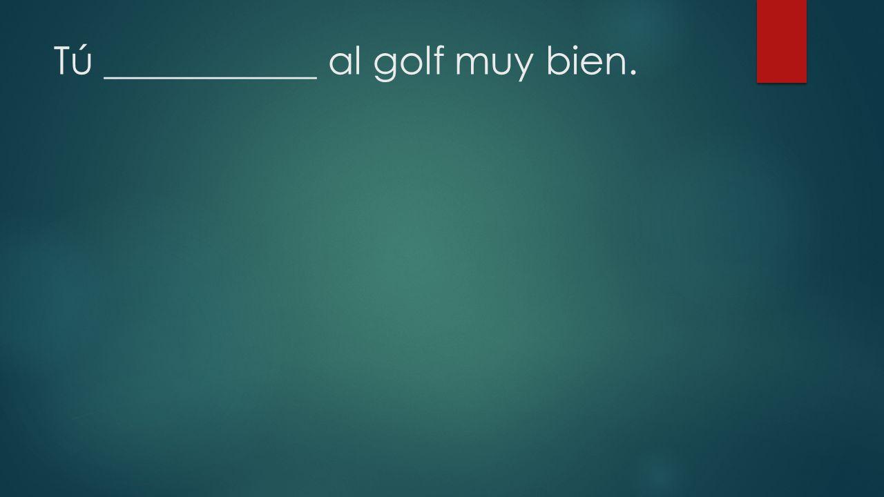 Tú ___________ al golf muy bien.