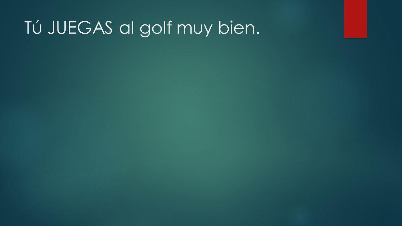 Tú JUEGAS al golf muy bien.