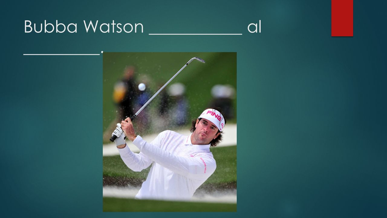 Bubba Watson ___________ al _________.