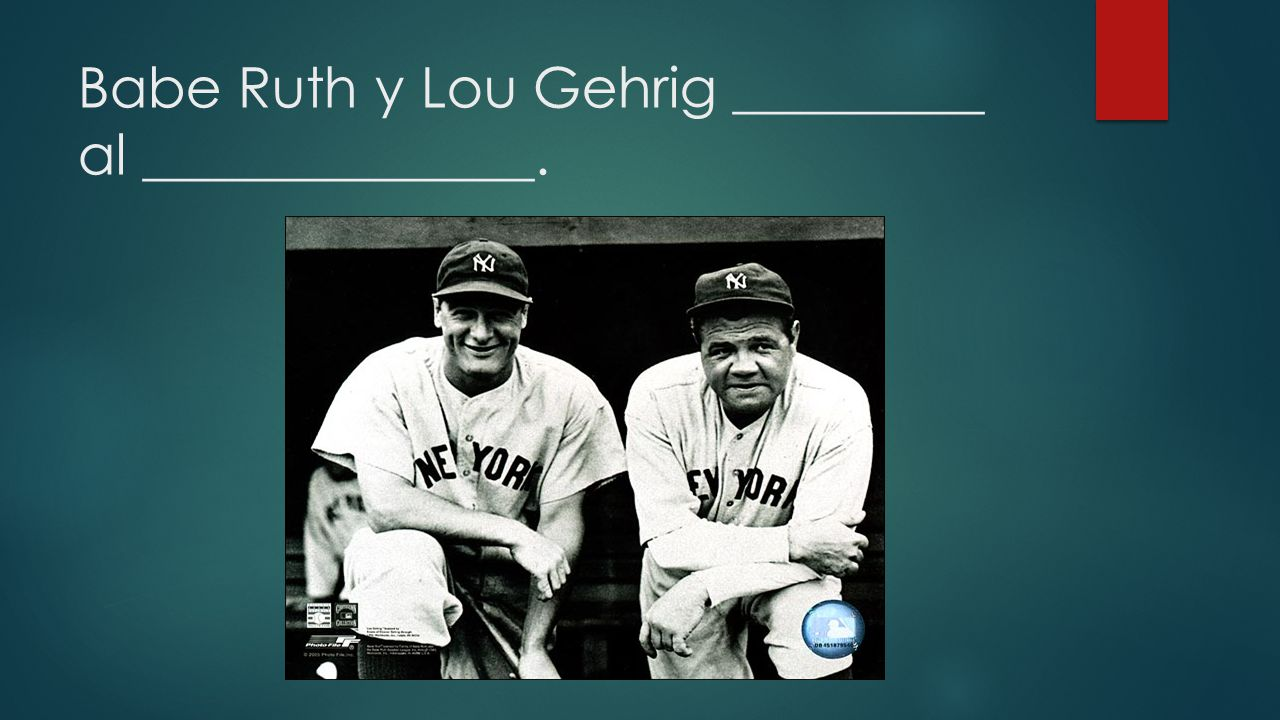 Babe Ruth y Lou Gehrig _________ al ______________.