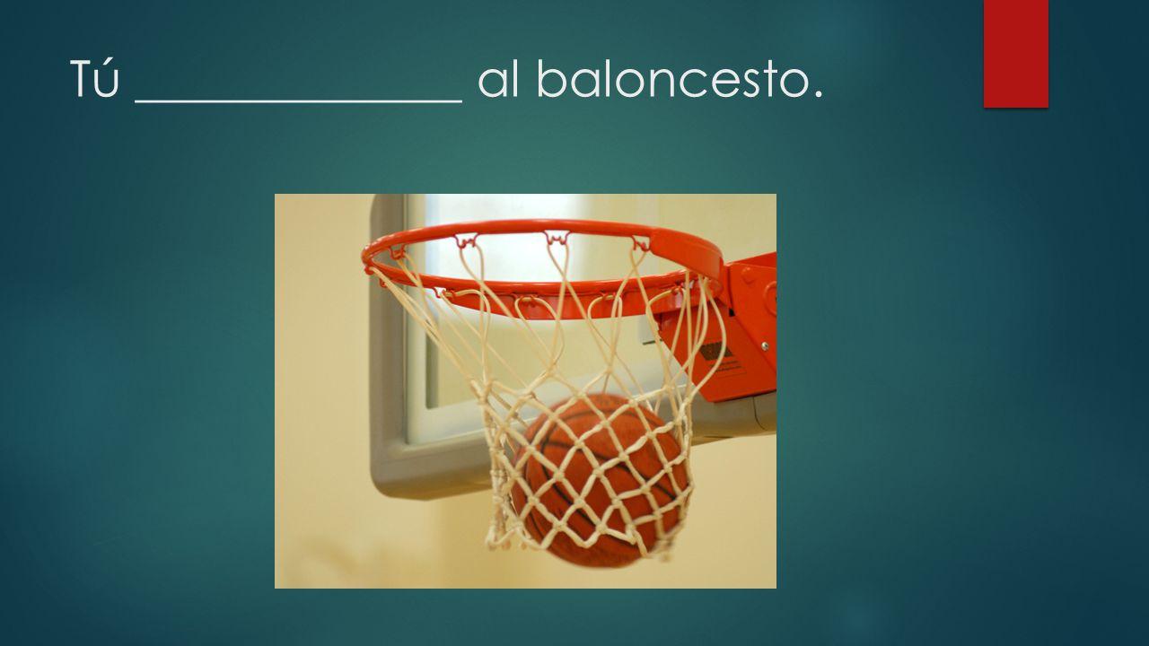Tú _____________ al baloncesto.