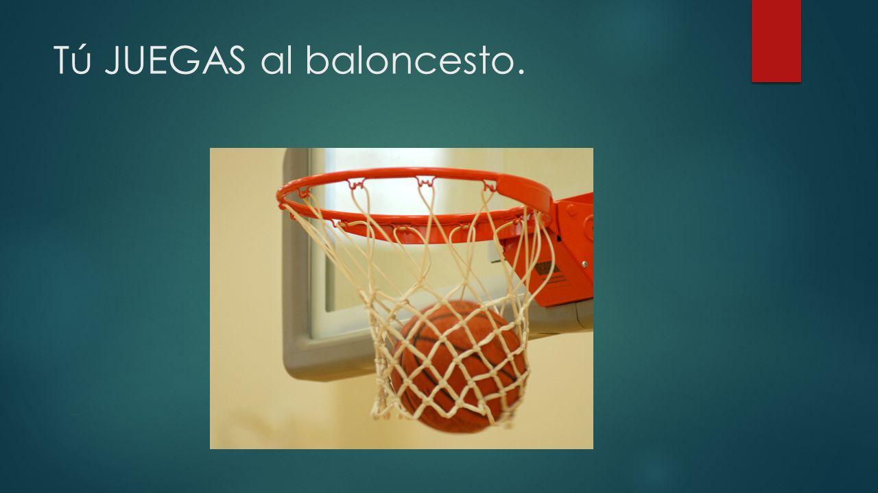 Tú JUEGAS al baloncesto.
