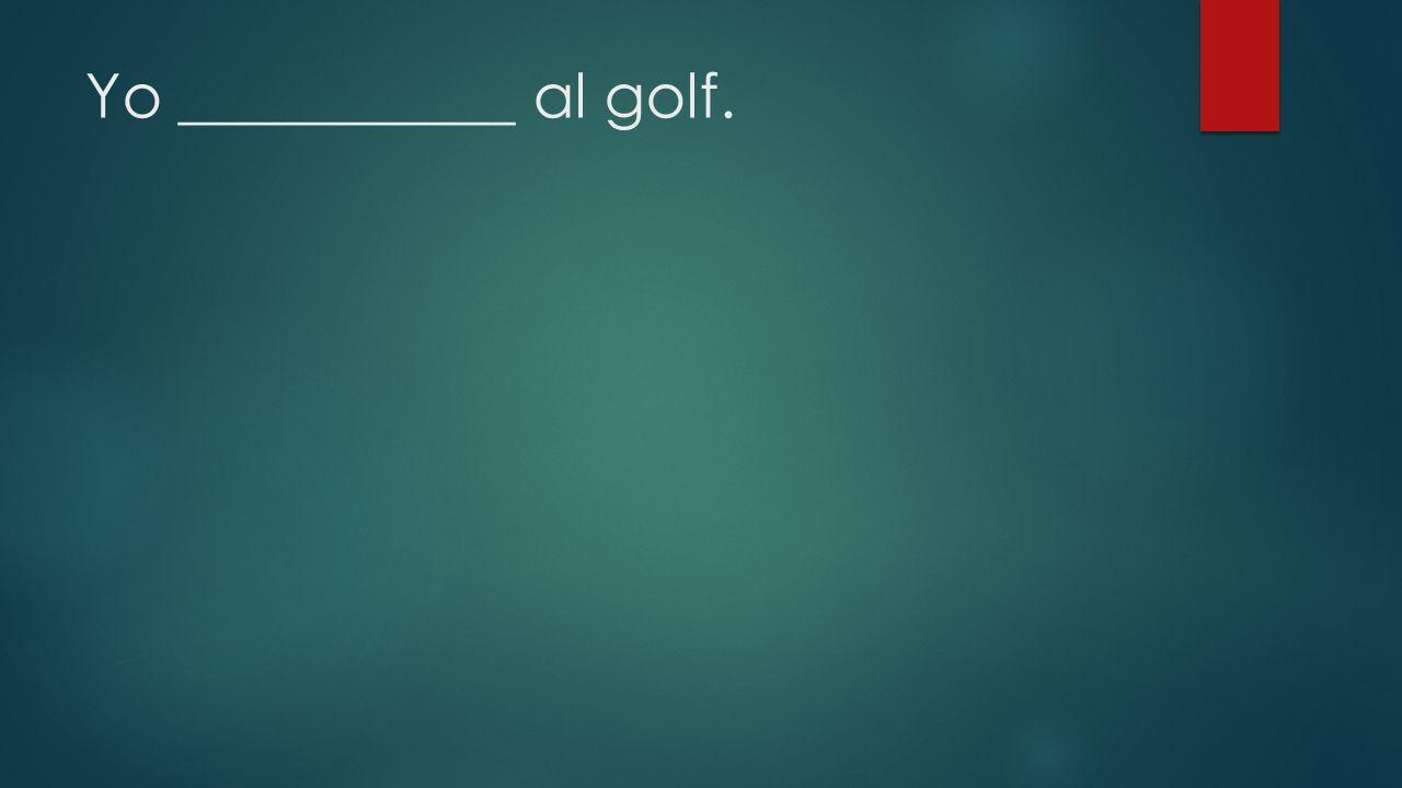 Yo ___________ al golf.
