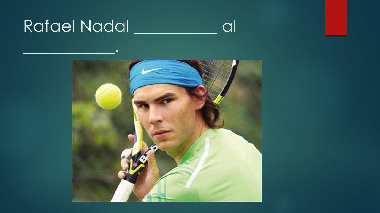 Rafael Nadal __________ al ___________.