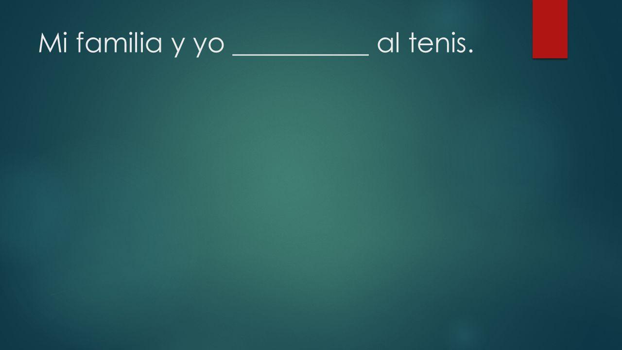 Mi familia y yo __________ al tenis.