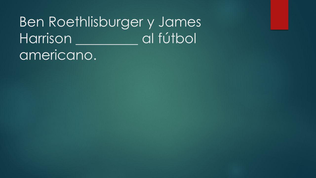 Ben Roethlisburger y James Harrison _________ al fútbol americano.