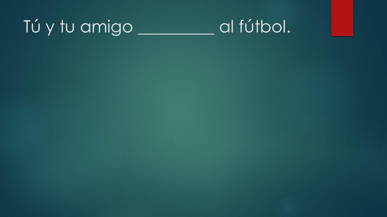 Tú y tu amigo _________ al fútbol.