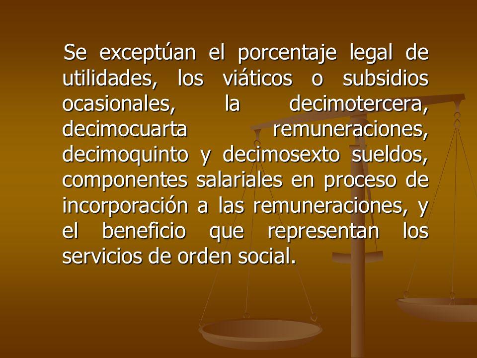 Se exceptúan el porcentaje legal de utilidades, los viáticos o subsidios ocasionales, la decimotercera, decimocuarta remuneraciones, decimoquinto y decimosexto sueldos, componentes salariales en proceso de incorporación a las remuneraciones, y el beneficio que representan los servicios de orden social.