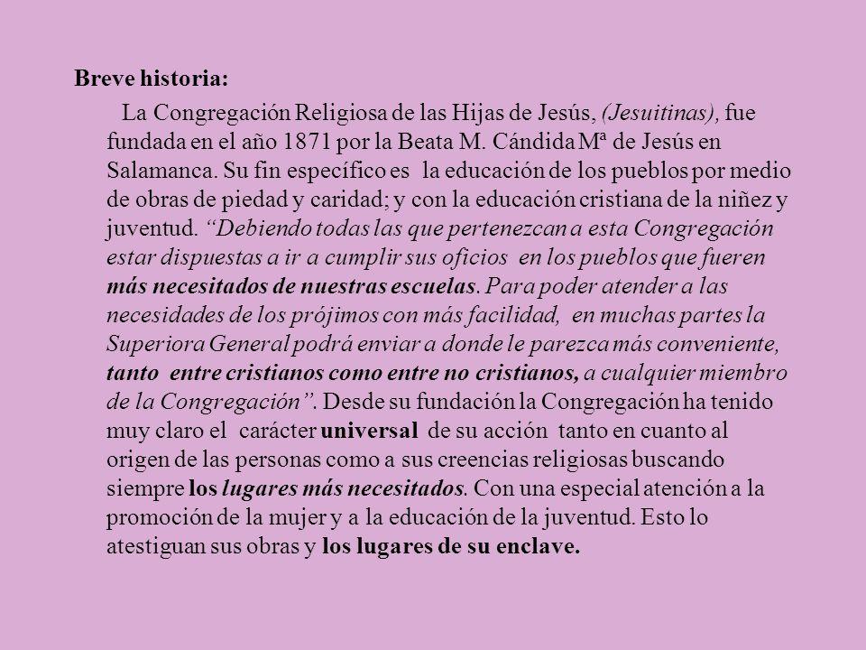 Breve historia: La Congregación Religiosa de las Hijas de Jesús, (Jesuitinas), fue fundada en el año 1871 por la Beata M.