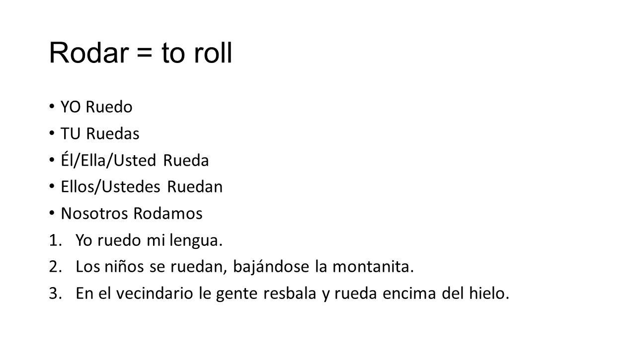 Rodar = to roll YO Ruedo TU Ruedas Él/Ella/Usted Rueda