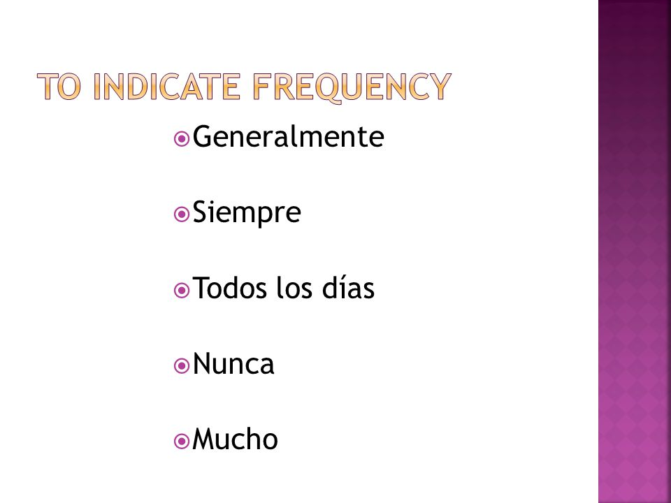 To indicate frequency Generalmente Siempre Todos los días Nunca Mucho
