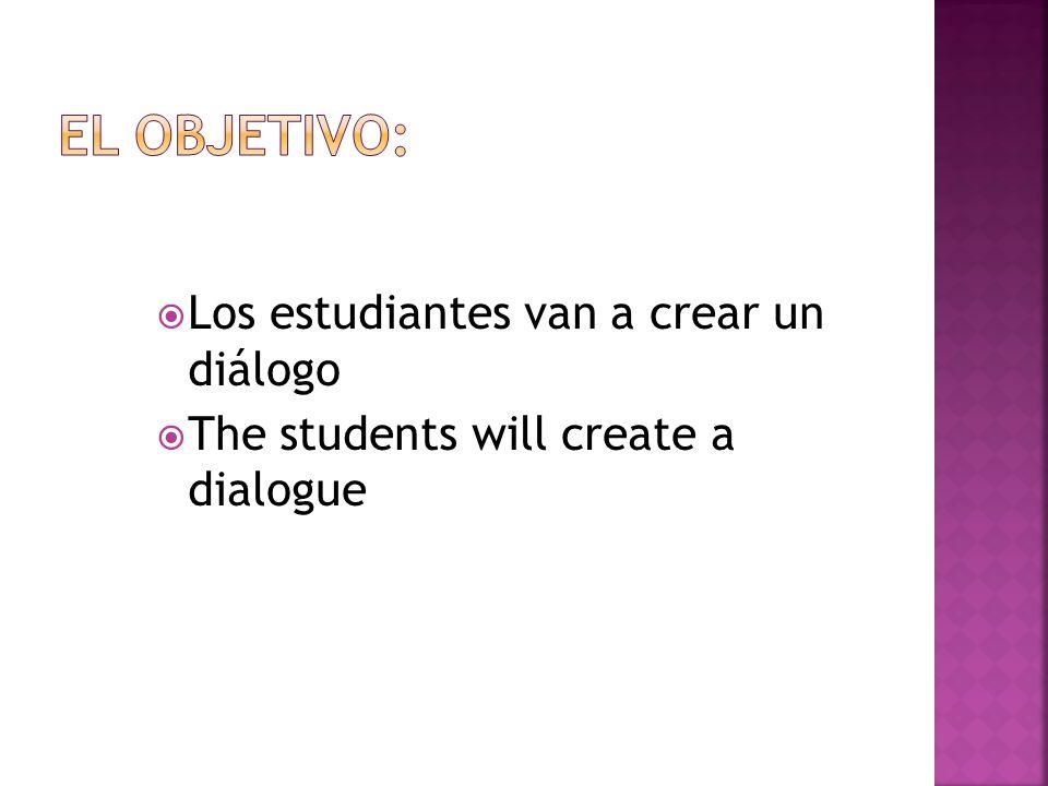 El objetivo: Los estudiantes van a crear un diálogo