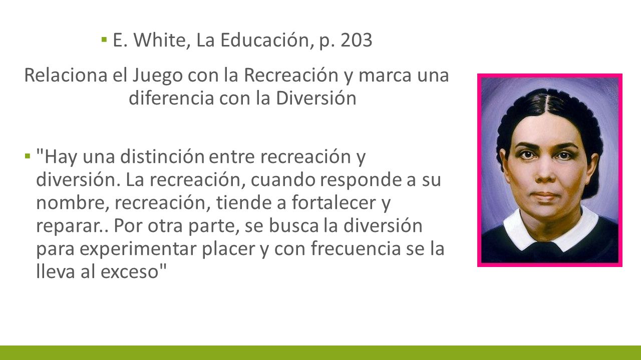 E. White, La Educación, p. 203 Relaciona el Juego con la Recreación y marca una diferencia con la Diversión.