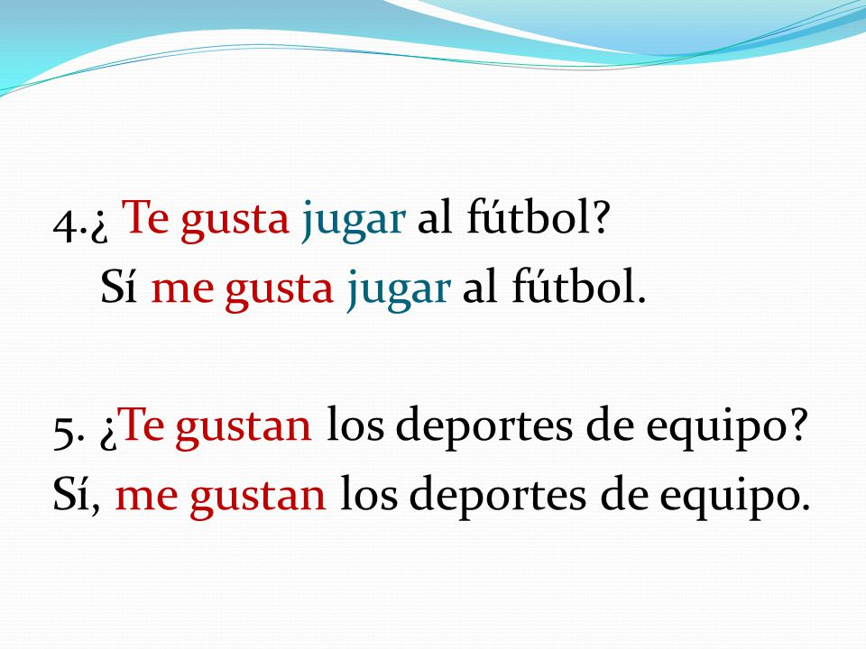 4. ¿ Te gusta jugar al fútbol. Sí me gusta jugar al fútbol. 5