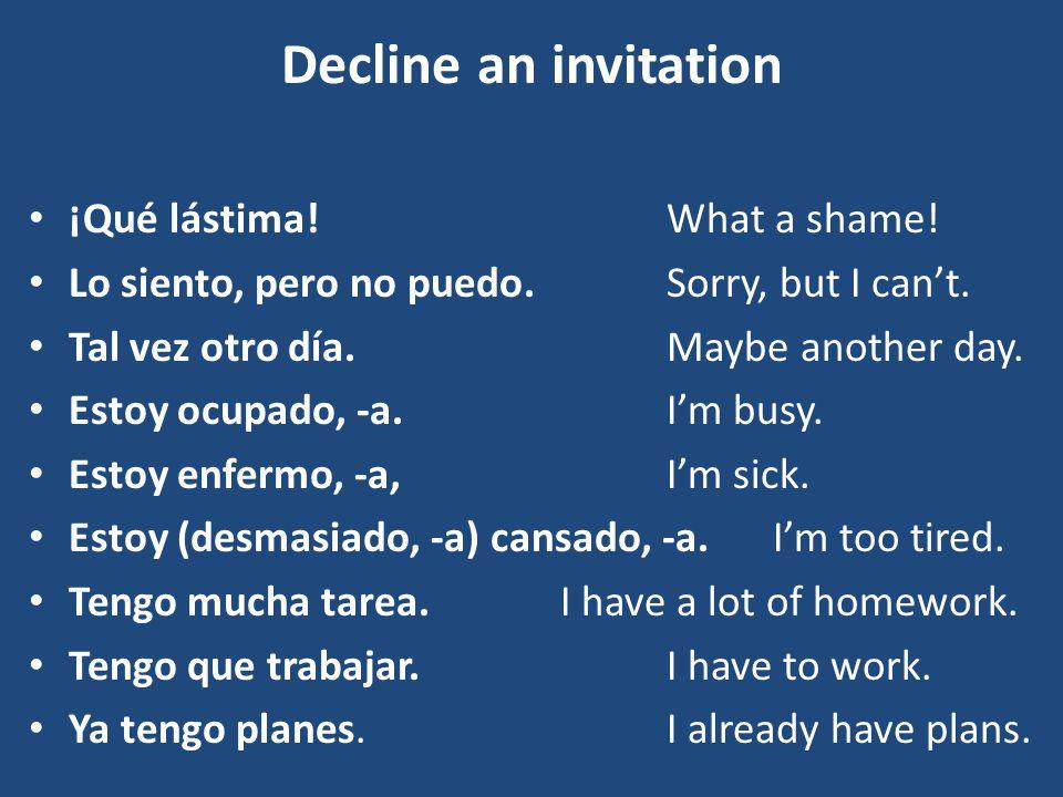 Decline an invitation ¡Qué lástima! What a shame!