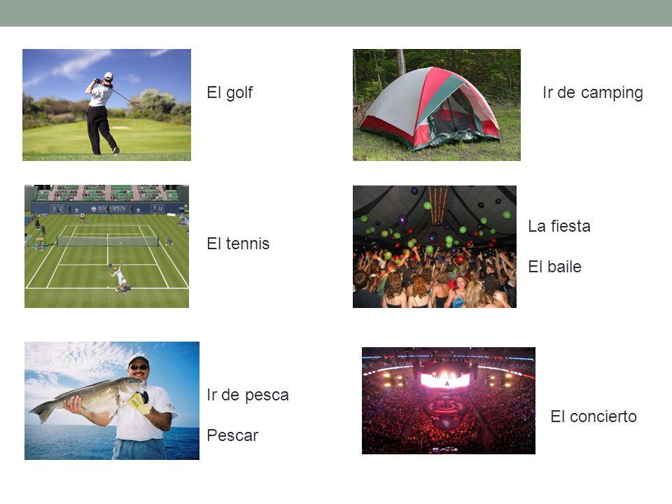El golf Ir de camping La fiesta El baile El tennis Ir de pesca Pescar El concierto