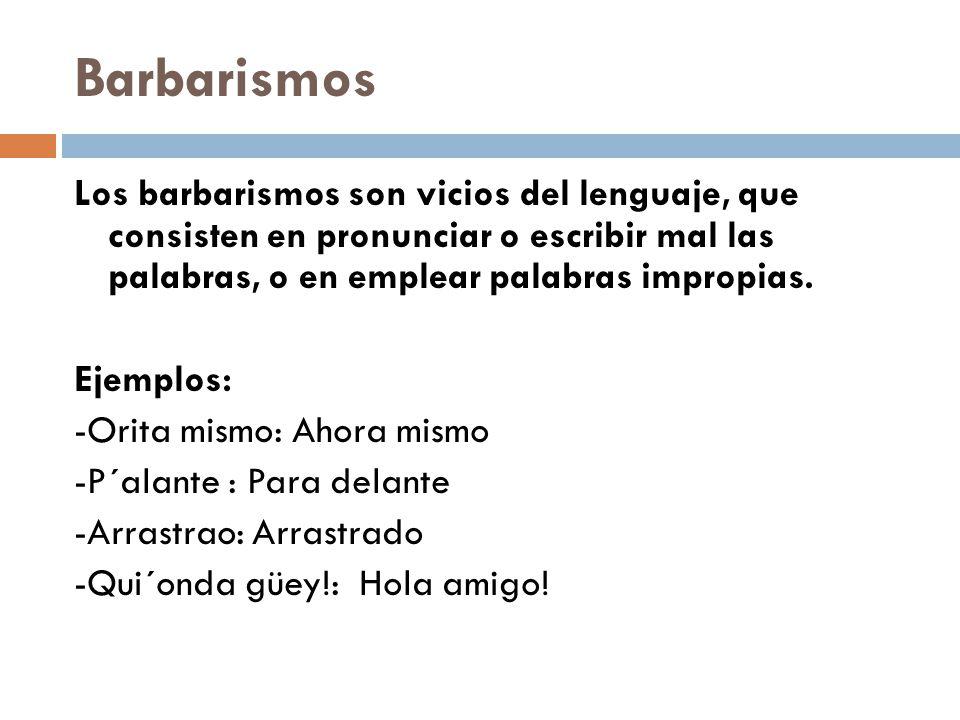 Barbarismos Los barbarismos son vicios del lenguaje, que consisten en pronunciar o escribir mal las palabras, o en emplear palabras impropias.