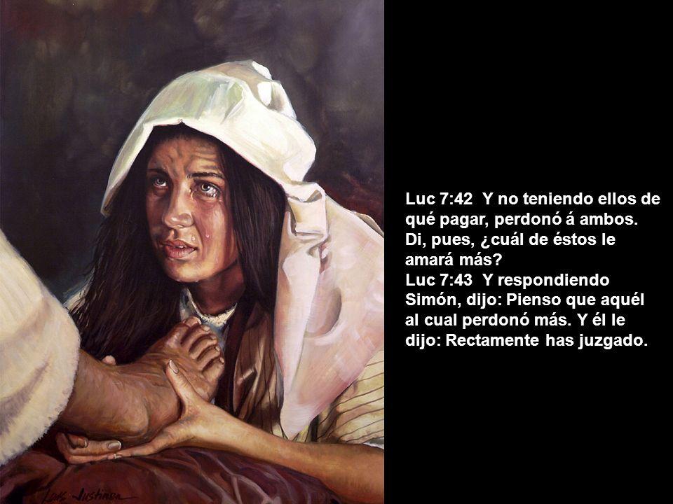 Luc 7:42 Y no teniendo ellos de qué pagar, perdonó á ambos