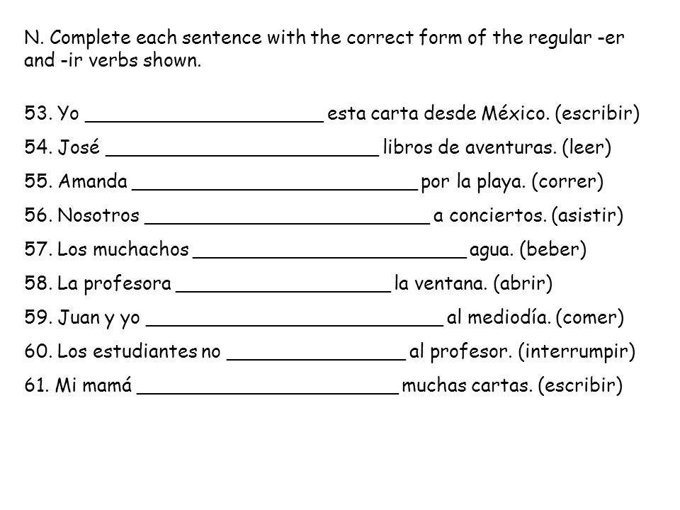 N. Complete each sentence with the correct form of the regular -er and -ir verbs shown.