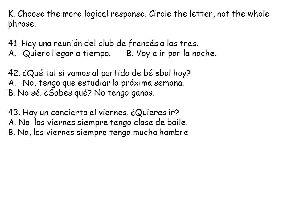 K. Choose the more logical response