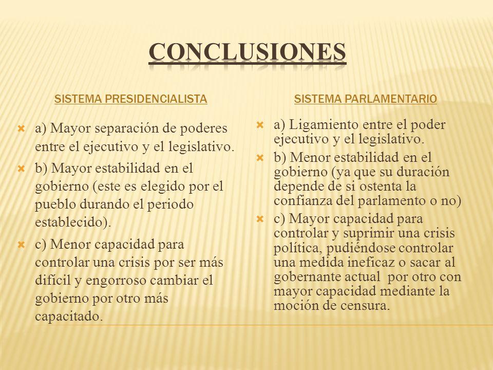 conclusiones Sistema Presidencialista. Sistema Parlamentario. a) Mayor separación de poderes entre el ejecutivo y el legislativo.