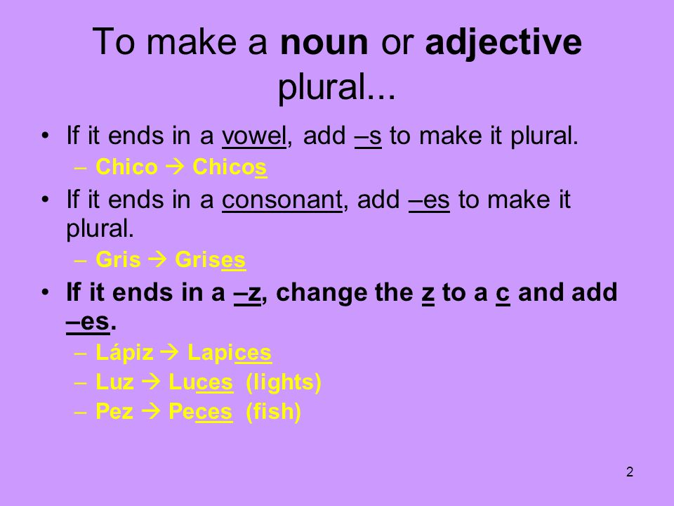 To make a noun or adjective plural...