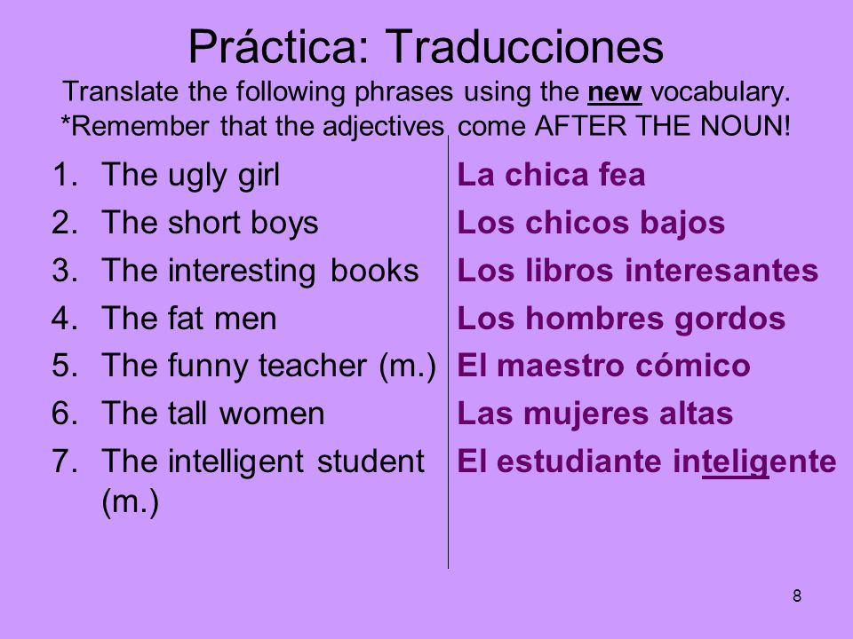 Práctica: Traducciones Translate the following phrases using the new vocabulary. *Remember that the adjectives come AFTER THE NOUN!