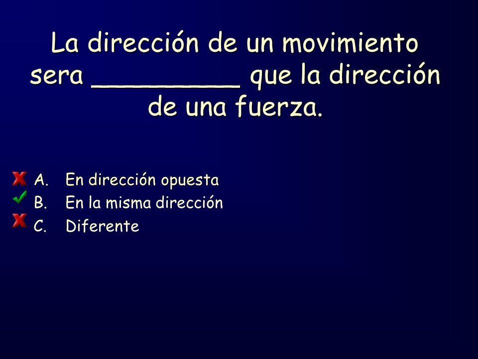 La dirección de un movimiento sera _________ que la dirección de una fuerza.