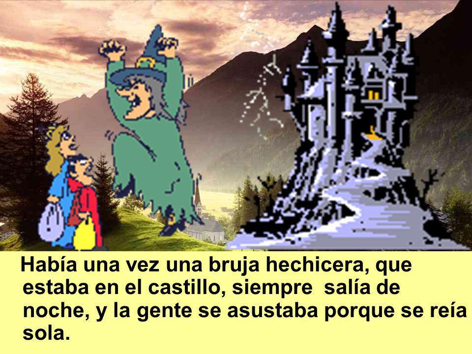 Había una vez una bruja hechicera, que estaba en el castillo, siempre salía de noche, y la gente se asustaba porque se reía sola.