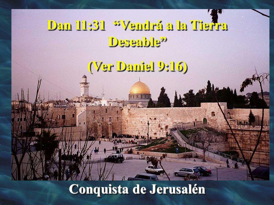 Dan 11:31 Vendrá a la Tierra Deseable Conquista de Jerusalén