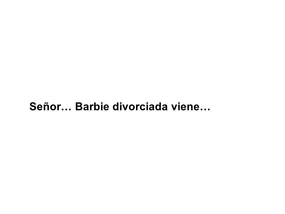 Señor… Barbie divorciada viene…