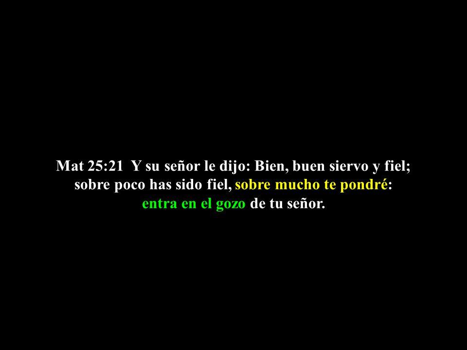 Mat 25:21 Y su señor le dijo: Bien, buen siervo y fiel; sobre poco has sido fiel, sobre mucho te pondré: entra en el gozo de tu señor.