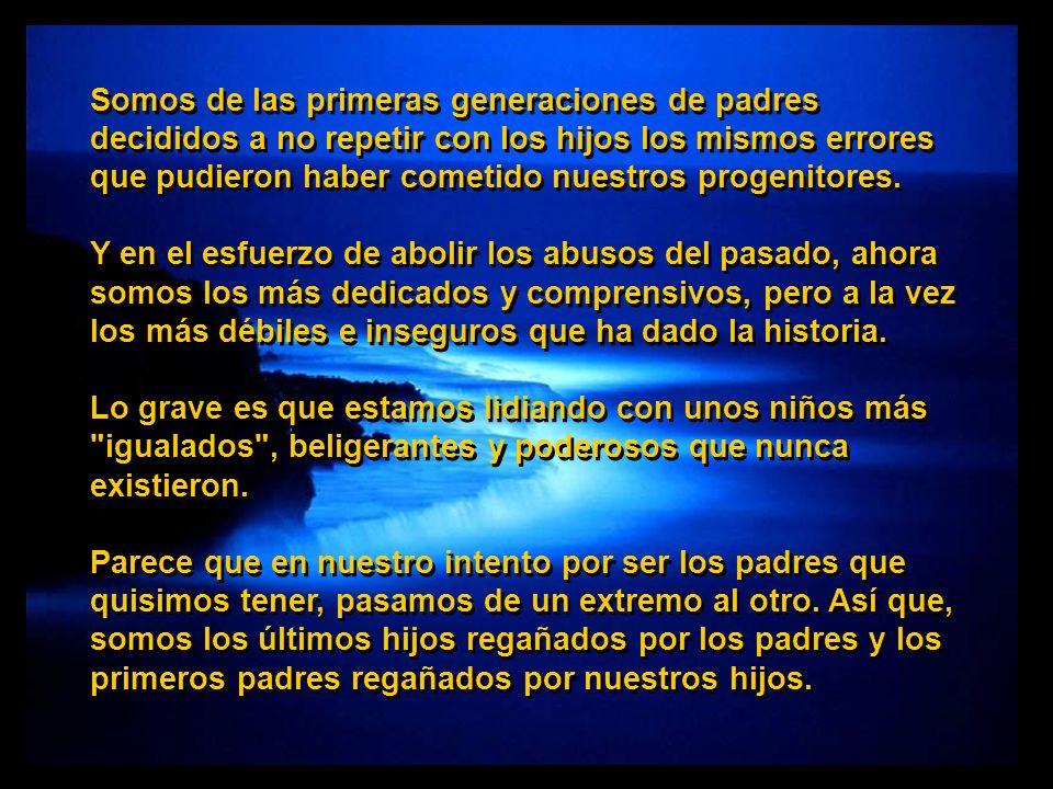 Somos de las primeras generaciones de padres decididos a no repetir con los hijos los mismos errores que pudieron haber cometido nuestros progenitores.