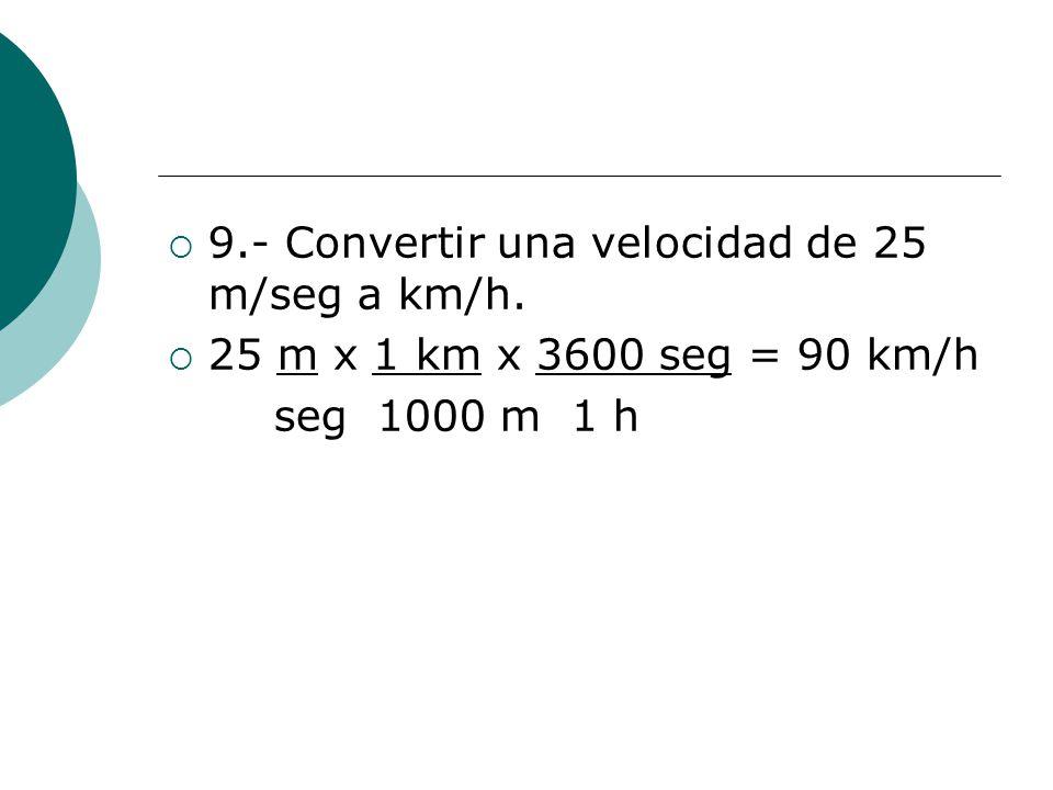 9.- Convertir una velocidad de 25 m/seg a km/h.
