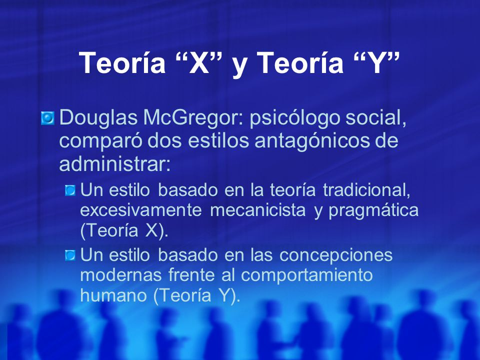 Teoría X y Teoría Y Douglas McGregor: psicólogo social, comparó dos estilos antagónicos de administrar: