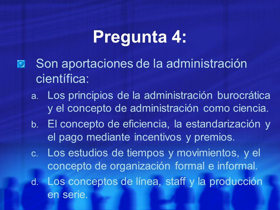 Pregunta 4: Son aportaciones de la administración científica: