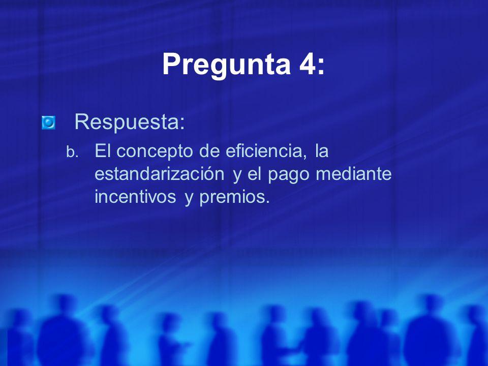 Pregunta 4: Respuesta: El concepto de eficiencia, la estandarización y el pago mediante incentivos y premios.