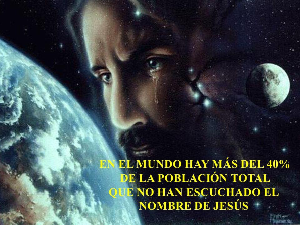 EN EL MUNDO HAY MÁS DEL 40% DE LA POBLACIÓN TOTAL QUE NO HAN ESCUCHADO EL NOMBRE DE JESÚS